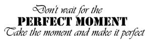 Don't wait for the perfect moment...